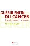 Henri Joyeux - Guérir enfin du cancer - Oser dire quand et comment.