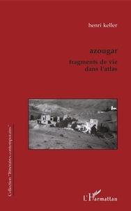 Henri Keller - Azougar - Fragments de vie dans l'Atlas.