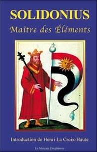 Solidonius- Maître des éléments, auteur très remarquable et philosophe des éléments - Henri La Croix-Haute |