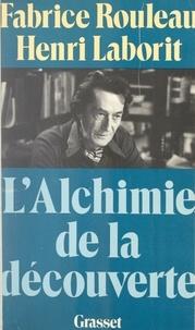 Henri Laborit et Fabrice Rouleau - L'alchimie de la découverte.