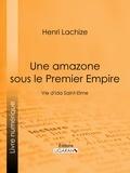 Henri Lachize et Jules de Marthold - Une Amazone sous le Premier Empire - Vie d'Ida Saint-Elme.