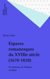 Henri Lafon - Espaces romanesques du XVIIIe siècle, 1670-1820 - De Madame de Villedieu à Nodier.
