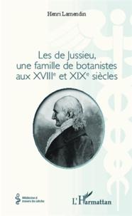 Henri Lamendin - Les de Jussieu, une famille de botanistes aux XVIIIe et XIXe siècles.