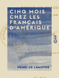 Henri Lamothe (de) - Cinq mois chez les Français d'Amérique - Voyage au Canada et à la Rivière Rouge du Nord.