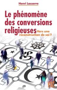 Henri Lasserre - Le phénomène des conversions religieuses - Vers une re-construction de soi ?.