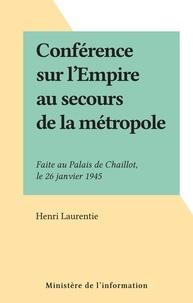 Henri Laurentie - Conférence sur l'Empire au secours de la métropole - Faite au Palais de Chaillot, le 26 janvier 1945.