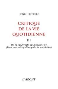 Henri Lefebvre - Critique de la vie quotidienne - Tome 3, De la modernité au modernisme, Pour une métaphilosophie du quotidien.