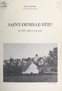 Henri Legoupil et F. Godey - Saint-Denis-Le-Vêtu - Du XVIIe siècle à nos jours.