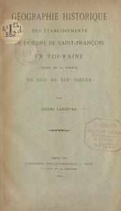 Henri Lemaitre - Géographie historique des établissements de l'ordre de Saint-François en Touraine - Ouest de la France, du IIIe au XIXe siècle.