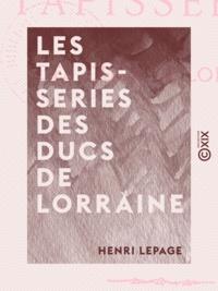 Henri Lepage - Les Tapisseries des ducs de Lorraine.