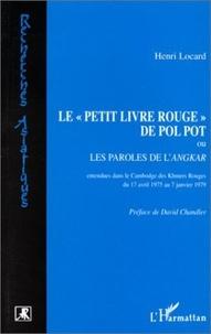 """Henri Locard - Le """"Petit livre rouge"""" de Pol Pot - Ou les paroles de l'Angkar, entendues dans le Cambodge des Khmers rouges du 17 avril 1975 au 7 janvier 1979."""