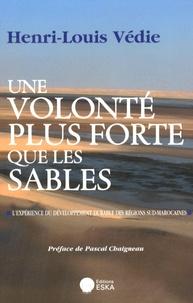 Henri-Louis Védie - Une volonté plus forte que les sables - L'expérience du développement durable des régions sud-marocaines.