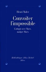 Henri Maler - Convoiter l'impossible - L'utopie avec Marx malgré Marx.
