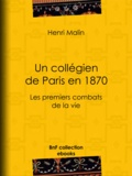 Henri Malin et Léon Benett - Un collégien de Paris en 1870 - Les premiers combats de la vie.