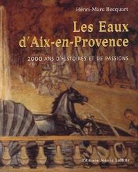 Henri-Marc Becquart - Les Eaux d'Aix-en-Provence - 2000 ans d'histoires et de passions.