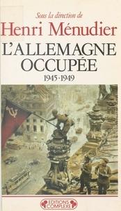 Henri Ménudier - L'Allemagne occupée - 1945-1949.