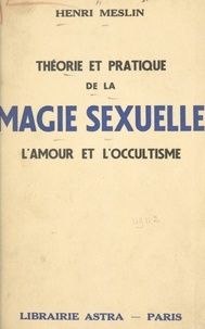 Henri Meslin - Théorie et pratique de la magie sexuelle - L'amour et l'occultisme.