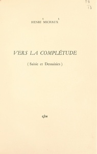 Henri Michaux - Vers la complétude - Saisie et dessaisies.