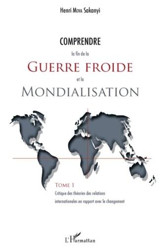 Henri Mova Sakanyi - Comprendre la fin de la Guerre froide et la Mondialisation - Tome 1 : Critique des théories des relations internationales en rapport avec le changement.