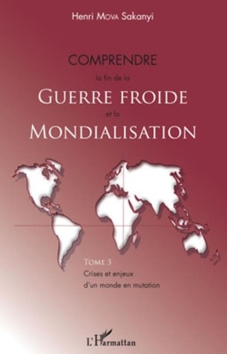 Henri Mova Sakanyi - Crises et enjeux d'un monde en mutation - Tome 3, Comprendre la fin de la Guerre froide et la Mondialisation.