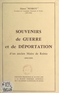 Henri Noirot - Souvenirs de guerre et de déportation d'un ancien maire de Reims, 1944-1945 - Discours prononcé le 28 juin 1958 à la séance publique annuelle de l'Académie nationale de Reims.
