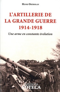 Henri Ortholan - L'artillerie de la grande guerre 1914-1918 - Une arme en constante évolution.