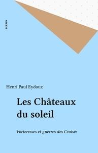 Henri Paul Eydoux - Les Châteaux du soleil - Forteresses et guerres des Croisés.