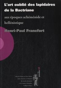 Henri-Paul Francfort - L'art oublié des lapidaires de la Bactriane - Aux époques achéménide et hellénistique.