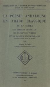 Henri Pérès - La poésie andalouse en arabe classique au XIe siècle - Ses aspects généraux, ses principaux thèmes et sa valeur documentaire.