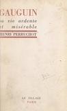Henri Perruchot - Gauguin - Sa vie ardente et misérable.