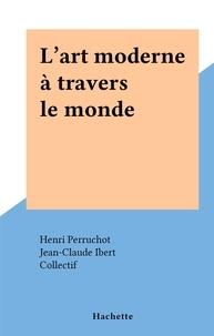 Henri Perruchot et  Collectif - L'art moderne à travers le monde.