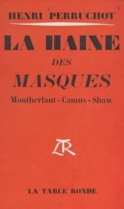 Henri Perruchot - La haine des masques - Montherlant, Camus, Shaw.