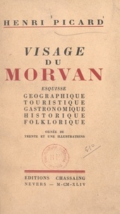 Henri Picard - Visage du Morvan - Esquisse géographique, touristique, gastronomique, historique, folklorique.