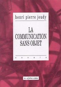 Henri-Pierre Jeudy - La communication sans objet.