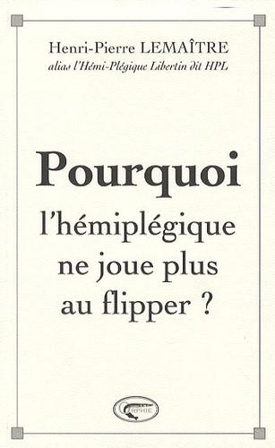 Henri-Pierre Lemaître - Pourquoi l'hémiplégique ne joue plus au flipper ?.