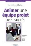 Henri-Pierre Maders - Animer une équipe projet avec succès - Les meilleurs pratiques au service des chefs de projet.