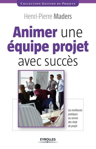 Animer une équipe projet avec succès. Les meilleurs pratiques au service des chefs de projet