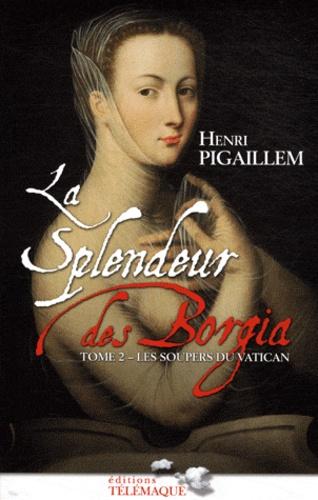 Henri Pigaillem - La splendeur des Borgia Tome 2 : Les soupers du Vatican 1504-1588.