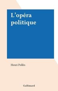 Henri Pollès - L'opéra politique.