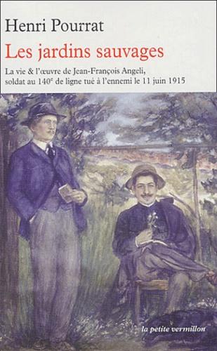 Henri Pourrat - Les jardins sauvages - La vie et l'oeuvre de Jean-François Angeli, soldat au 140ème de ligne tué à l'ennemi le 11 juin 1915.