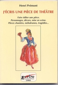 Henri Prémont - J'ECRIS UNE PIECE DE THEATRE : FAIRE EDITER UNE PIECE, PERSONNAGES, DECORS, MISE EN SCENE, PIECES CHANTEES, MELODRAMES, TRAGEDIES....