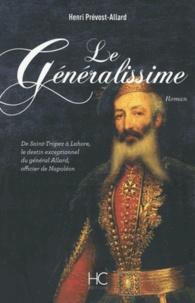 Henri Prévost-Allard - Le Généralissime - De Saint-Tropez à Lahore, le destin exceptionnel du général Allard, officier de Napoléon.