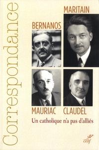 Henri Quantin et Michel Bressolette - Correspondance Maritain, Mauriac, Claudel, Bernanos - Un catholique n'a pas d'alliés.