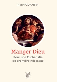 Henri Quantin - Manger Dieu - Pour une Eucharistie de première nécessité.