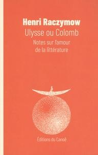 Henri Raczymow - Ulysse ou Colomb - Notes sur l'amour de la littérature.