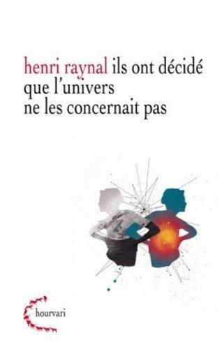 Henri Raynal - Ils ont decidé que l'univers ne les concernait pas.