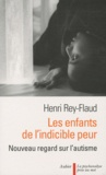 Henri Rey-Flaud - Les enfants de l'indicible peur - Nouveau regard sur l'autisme.