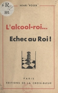 Henri Roser - L'alcool-roi... - Échec au roi !.