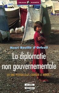 Henri Rouillé d'Orfeuil - La diplomatie non gouvernementale - Les ONG peuvent-elles changer le monde ?.