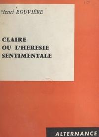 Henri Rouvière - Claire - Ou L'hérésie sentimentale.
